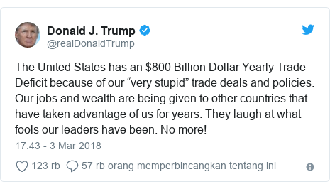 """Twitter pesan oleh @realDonaldTrump: The United States has an $800 Billion Dollar Yearly Trade Deficit because of our """"very stupid"""" trade deals and policies. Our jobs and wealth are being given to other countries that have taken advantage of us for years. They laugh at what fools our leaders have been. No more!"""