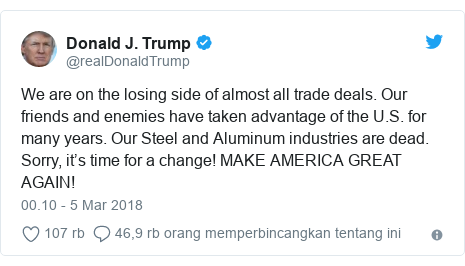 Twitter pesan oleh @realDonaldTrump: We are on the losing side of almost all trade deals. Our friends and enemies have taken advantage of the U.S. for many years. Our Steel and Aluminum industries are dead. Sorry, it's time for a change! MAKE AMERICA GREAT AGAIN!