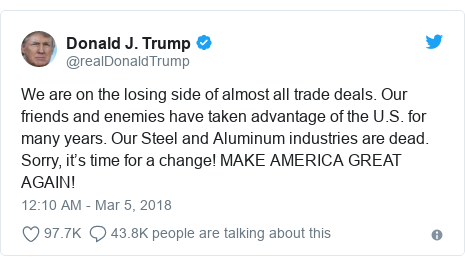 Twitter post by @realDonaldTrump: We are on the losing side of almost all trade deals. Our friends and enemies have taken advantage of the U.S. for many years. Our Steel and Aluminum industries are dead. Sorry, it's time for a change! MAKE AMERICA GREAT AGAIN!