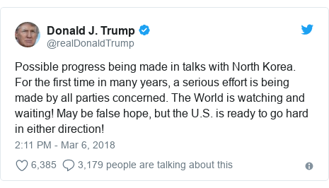 Twitter post by @realDonaldTrump: Possible progress being made in talks with North Korea. For the first time in many years, a serious effort is being made by all parties concerned. The World is watching and waiting! May be false hope, but the U.S. is ready to go hard in either direction!