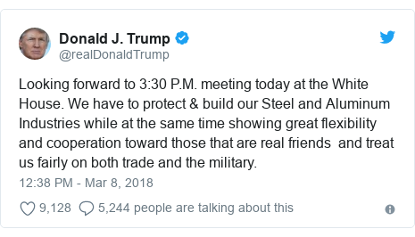 Twitter post by @realDonaldTrump: Looking forward to 3 30 P.M. meeting today at the White House. We have to protect & build our Steel and Aluminum Industries while at the same time showing great flexibility and cooperation toward those that are real friends  and treat us fairly on both trade and the military.