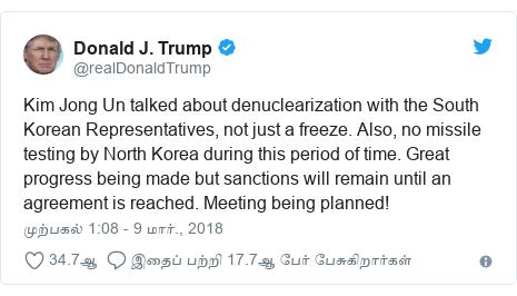 டுவிட்டர் இவரது பதிவு @realDonaldTrump: Kim Jong Un talked about denuclearization with the South Korean Representatives, not just a freeze. Also, no missile testing by North Korea during this period of time. Great progress being made but sanctions will remain until an agreement is reached. Meeting being planned!