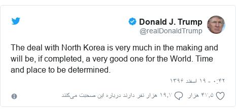 پست توییتر از @realDonaldTrump: The deal with North Korea is very much in the making and will be, if completed, a very good one for the World. Time and place to be determined.