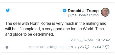 ٹوئٹر پوسٹس @realDonaldTrump کے حساب سے: The deal with North Korea is very much in the making and will be, if completed, a very good one for the World. Time and place to be determined.