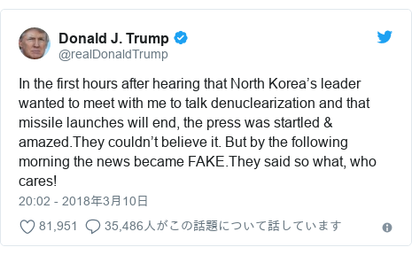 Twitter post by @realDonaldTrump: In the first hours after hearing that North Korea's leader wanted to meet with me to talk denuclearization and that missile launches will end, the press was startled & amazed.They couldn't believe it. But by the following morning the news became FAKE.They said so what, who cares!