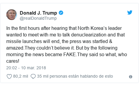 Publicación de Twitter por @realDonaldTrump: In the first hours after hearing that North Korea's leader wanted to meet with me to talk denuclearization and that missile launches will end, the press was startled & amazed.They couldn't believe it. But by the following morning the news became FAKE.They said so what, who cares!