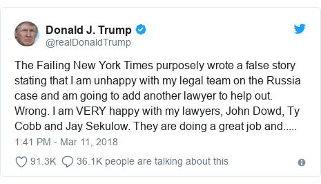 Twitter post by @realDonaldTrump: The Failing New York Times purposely wrote a false story stating that I am unhappy with my legal team on the Russia case and am going to add another lawyer to help out. Wrong. I am VERY happy with my lawyers, John Dowd, Ty Cobb and Jay Sekulow. They are doing a great job and.....