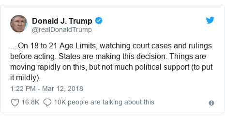 Twitter post by @realDonaldTrump: ....On 18 to 21 Age Limits, watching court cases and rulings before acting. States are making this decision. Things are moving rapidly on this, but not much political support (to put it mildly).
