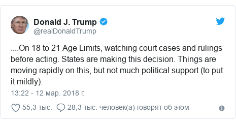 Twitter пост, автор: @realDonaldTrump: ....On 18 to 21 Age Limits, watching court cases and rulings before acting. States are making this decision. Things are moving rapidly on this, but not much political support (to put it mildly).