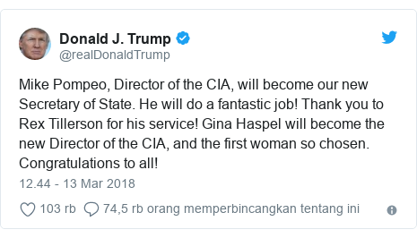 Twitter pesan oleh @realDonaldTrump: Mike Pompeo, Director of the CIA, will become our new Secretary of State. He will do a fantastic job! Thank you to Rex Tillerson for his service! Gina Haspel will become the new Director of the CIA, and the first woman so chosen. Congratulations to all!