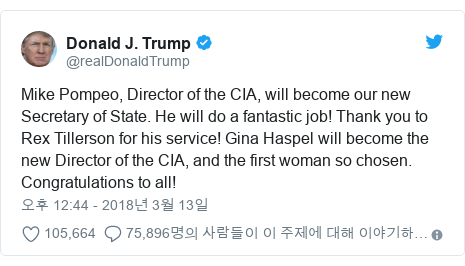 Twitter post by @realDonaldTrump: Mike Pompeo, Director of the CIA, will become our new Secretary of State. He will do a fantastic job! Thank you to Rex Tillerson for his service! Gina Haspel will become the new Director of the CIA, and the first woman so chosen. Congratulations to all!