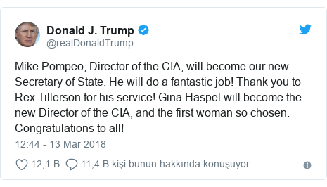 @realDonaldTrump tarafından yapılan Twitter paylaşımı: Mike Pompeo, Director of the CIA, will become our new Secretary of State. He will do a fantastic job! Thank you to Rex Tillerson for his service! Gina Haspel will become the new Director of the CIA, and the first woman so chosen. Congratulations to all!