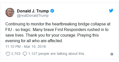 Twitter post by @realDonaldTrump: Continuing to monitor the heartbreaking bridge collapse at FIU - so tragic. Many brave First Responders rushed in to save lives. Thank you for your courage. Praying this evening for all who are affected.