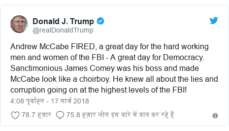 ट्विटर पोस्ट @realDonaldTrump: Andrew McCabe FIRED, a great day for the hard working men and women of the FBI - A great day for Democracy. Sanctimonious James Comey was his boss and made McCabe look like a choirboy. He knew all about the lies and corruption going on at the highest levels of the FBI!