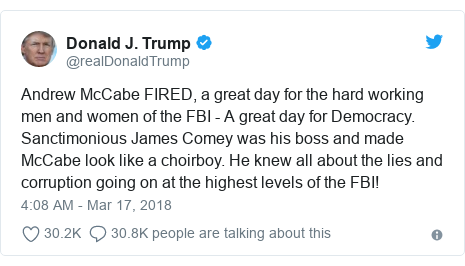Twitter post by @realDonaldTrump: Andrew McCabe FIRED, a great day for the hard working men and women of the FBI - A great day for Democracy. Sanctimonious James Comey was his boss and made McCabe look like a choirboy. He knew all about the lies and corruption going on at the highest levels of the FBI!