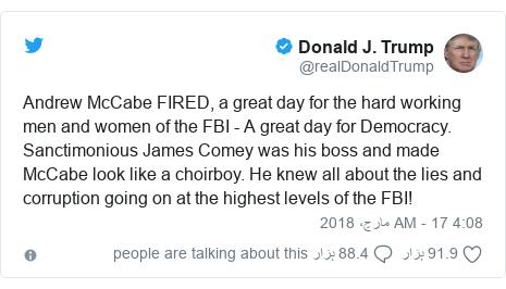 ٹوئٹر پوسٹس @realDonaldTrump کے حساب سے: Andrew McCabe FIRED, a great day for the hard working men and women of the FBI - A great day for Democracy. Sanctimonious James Comey was his boss and made McCabe look like a choirboy. He knew all about the lies and corruption going on at the highest levels of the FBI!