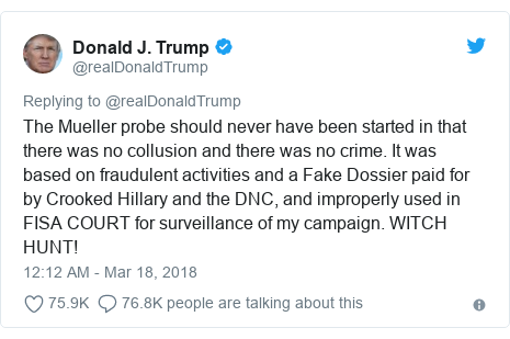 Ujumbe wa Twitter wa @realDonaldTrump: The Mueller probe should never have been started in that there was no collusion and there was no crime. It was based on fraudulent activities and a Fake Dossier paid for by Crooked Hillary and the DNC, and improperly used in FISA COURT for surveillance of my campaign. WITCH HUNT!