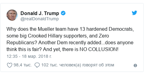 Twitter пост, автор: @realDonaldTrump: Why does the Mueller team have 13 hardened Democrats, some big Crooked Hillary supporters, and Zero Republicans? Another Dem recently added...does anyone think this is fair? And yet, there is NO COLLUSION!