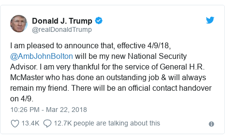 Twitter post by @realDonaldTrump: I am pleased to announce that, effective 4/9/18, @AmbJohnBolton will be my new National Security Advisor. I am very thankful for the service of General H.R. McMaster who has done an outstanding job & will always remain my friend. There will be an official contact handover on 4/9.