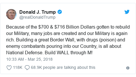 Twitter post by @realDonaldTrump: Because of the $700 & $716 Billion Dollars gotten to rebuild our Military, many jobs are created and our Military is again rich. Building a great Border Wall, with drugs (poison) and enemy combatants pouring into our Country, is all about National Defense. Build WALL through M!
