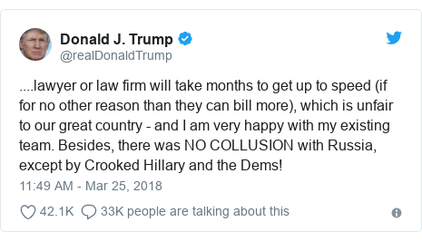 Twitter post by @realDonaldTrump: ....lawyer or law firm will take months to get up to speed (if for no other reason than they can bill more), which is unfair to our great country - and I am very happy with my existing team. Besides, there was NO COLLUSION with Russia, except by Crooked Hillary and the Dems!