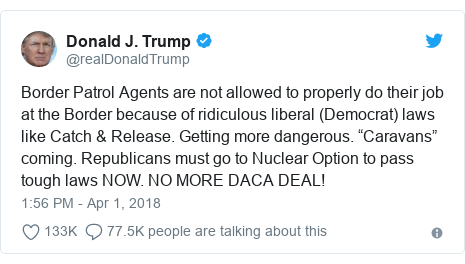 "Twitter post by @realDonaldTrump: Border Patrol Agents are not allowed to properly do their job at the Border because of ridiculous liberal (Democrat) laws like Catch & Release. Getting more dangerous. ""Caravans"" coming. Republicans must go to Nuclear Option to pass tough laws NOW. NO MORE DACA DEAL!"
