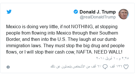 تويتر رسالة بعث بها @realDonaldTrump: Mexico is doing very little, if not NOTHING, at stopping people from flowing into Mexico through their Southern Border, and then into the U.S. They laugh at our dumb immigration laws. They must stop the big drug and people flows, or I will stop their cash cow, NAFTA. NEED WALL!