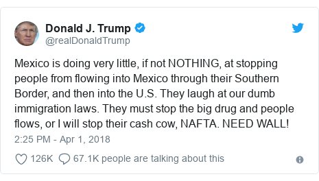 Twitter post by @realDonaldTrump: Mexico is doing very little, if not NOTHING, at stopping people from flowing into Mexico through their Southern Border, and then into the U.S. They laugh at our dumb immigration laws. They must stop the big drug and people flows, or I will stop their cash cow, NAFTA. NEED WALL!