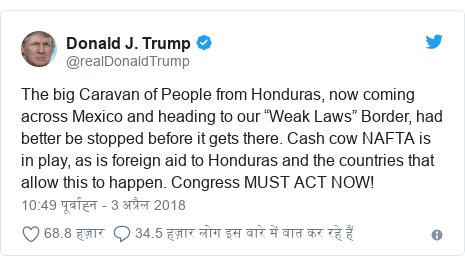"""ट्विटर पोस्ट @realDonaldTrump: The big Caravan of People from Honduras, now coming across Mexico and heading to our """"Weak Laws"""" Border, had better be stopped before it gets there. Cash cow NAFTA is in play, as is foreign aid to Honduras and the countries that allow this to happen. Congress MUST ACT NOW!"""