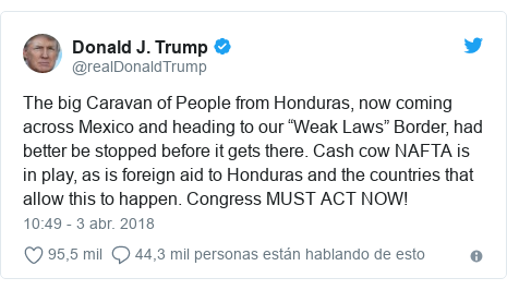 "Publicación de Twitter por @realDonaldTrump: The big Caravan of People from Honduras, now coming across Mexico and heading to our ""Weak Laws"" Border, had better be stopped before it gets there. Cash cow NAFTA is in play, as is foreign aid to Honduras and the countries that allow this to happen. Congress MUST ACT NOW!"