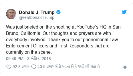 Twitter post by @realDonaldTrump: Was just briefed on the shooting at YouTube's HQ in San Bruno, California. Our thoughts and prayers are with everybody involved. Thank you to our phenomenal Law Enforcement Officers and First Responders that are currently on the scene.
