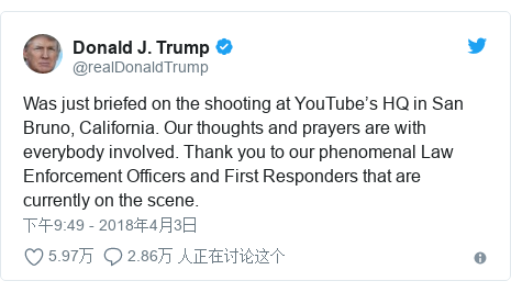 Twitter 用户名 @realDonaldTrump: Was just briefed on the shooting at YouTube's HQ in San Bruno, California. Our thoughts and prayers are with everybody involved. Thank you to our phenomenal Law Enforcement Officers and First Responders that are currently on the scene.