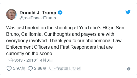 Twitter 用戶名 @realDonaldTrump: Was just briefed on the shooting at YouTube's HQ in San Bruno, California. Our thoughts and prayers are with everybody involved. Thank you to our phenomenal Law Enforcement Officers and First Responders that are currently on the scene.