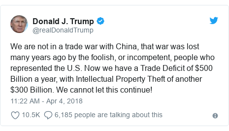 Twitter post by @realDonaldTrump: We are not in a trade war with China, that war was lost many years ago by the foolish, or incompetent, people who represented the U.S. Now we have a Trade Deficit of $500 Billion a year, with Intellectual Property Theft of another $300 Billion. We cannot let this continue!