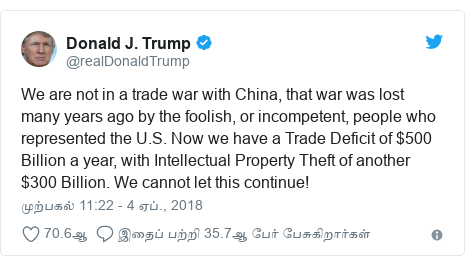 டுவிட்டர் இவரது பதிவு @realDonaldTrump: We are not in a trade war with China, that war was lost many years ago by the foolish, or incompetent, people who represented the U.S. Now we have a Trade Deficit of $500 Billion a year, with Intellectual Property Theft of another $300 Billion. We cannot let this continue!