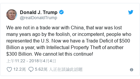 Twitter 用戶名 @realDonaldTrump: We are not in a trade war with China, that war was lost many years ago by the foolish, or incompetent, people who represented the U.S. Now we have a Trade Deficit of $500 Billion a year, with Intellectual Property Theft of another $300 Billion. We cannot let this continue!