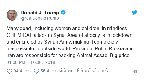 Twitter post by @realDonaldTrump: Many dead, including women and children, in mindless CHEMICAL attack in Syria. Area of atrocity is in lockdown and encircled by Syrian Army, making it completely inaccessible to outside world. President Putin, Russia and Iran are responsible for backing Animal Assad. Big price...