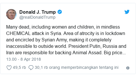 Twitter pesan oleh @realDonaldTrump: Many dead, including women and children, in mindless CHEMICAL attack in Syria. Area of atrocity is in lockdown and encircled by Syrian Army, making it completely inaccessible to outside world. President Putin, Russia and Iran are responsible for backing Animal Assad. Big price...