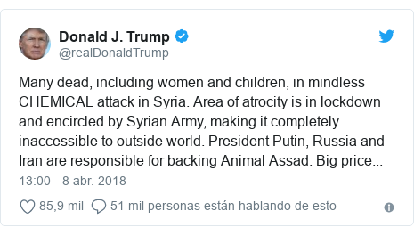 Publicación de Twitter por @realDonaldTrump: Many dead, including women and children, in mindless CHEMICAL attack in Syria. Area of atrocity is in lockdown and encircled by Syrian Army, making it completely inaccessible to outside world. President Putin, Russia and Iran are responsible for backing Animal Assad. Big price...