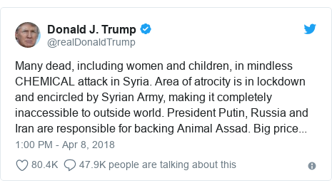 د @realDonaldTrump په مټ ټویټر  تبصره : Many dead, including women and children, in mindless CHEMICAL attack in Syria. Area of atrocity is in lockdown and encircled by Syrian Army, making it completely inaccessible to outside world. President Putin, Russia and Iran are responsible for backing Animal Assad. Big price...