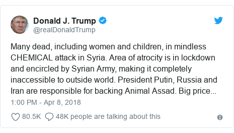 Twitter waxaa daabacay @realDonaldTrump: Many dead, including women and children, in mindless CHEMICAL attack in Syria. Area of atrocity is in lockdown and encircled by Syrian Army, making it completely inaccessible to outside world. President Putin, Russia and Iran are responsible for backing Animal Assad. Big price...