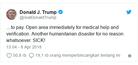 Twitter pesan oleh @realDonaldTrump: ....to pay. Open area immediately for medical help and verification. Another humanitarian disaster for no reason whatsoever. SICK!