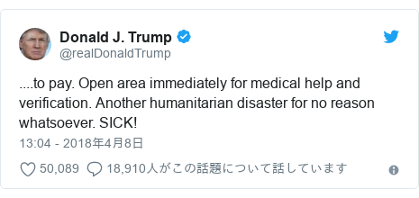 Twitter post by @realDonaldTrump: ....to pay. Open area immediately for medical help and verification. Another humanitarian disaster for no reason whatsoever. SICK!