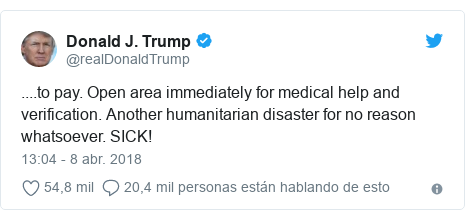 Publicación de Twitter por @realDonaldTrump: ....to pay. Open area immediately for medical help and verification. Another humanitarian disaster for no reason whatsoever. SICK!