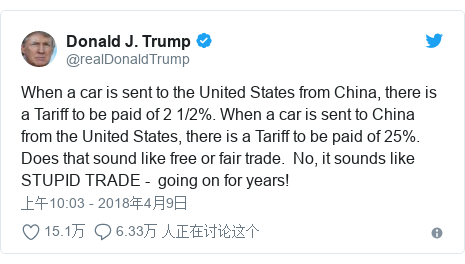 Twitter 用户名 @realDonaldTrump: When a car is sent to the United States from China, there is a Tariff to be paid of 2 1/2%. When a car is sent to China from the United States, there is a Tariff to be paid of 25%. Does that sound like free or fair trade.  No, it sounds like STUPID TRADE -  going on for years!