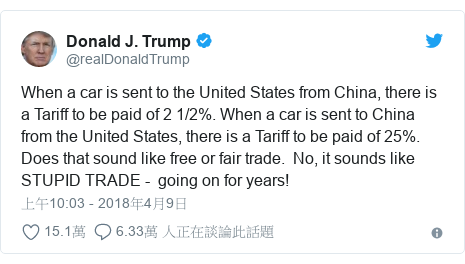 Twitter 用戶名 @realDonaldTrump: When a car is sent to the United States from China, there is a Tariff to be paid of 2 1/2%. When a car is sent to China from the United States, there is a Tariff to be paid of 25%. Does that sound like free or fair trade.  No, it sounds like STUPID TRADE -  going on for years!