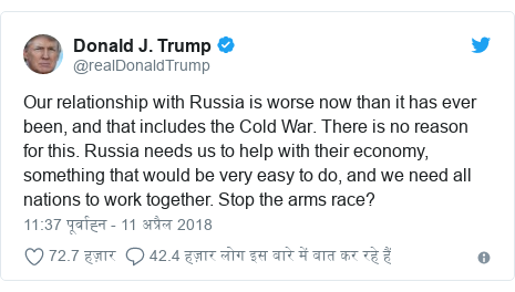 ट्विटर पोस्ट @realDonaldTrump: Our relationship with Russia is worse now than it has ever been, and that includes the Cold War. There is no reason for this. Russia needs us to help with their economy, something that would be very easy to do, and we need all nations to work together. Stop the arms race?