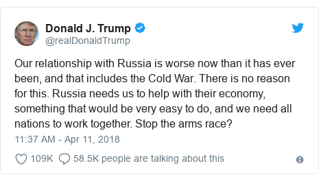Twitter post by @realDonaldTrump: Our relationship with Russia is worse now than it has ever been, and that includes the Cold War. There is no reason for this. Russia needs us to help with their economy, something that would be very easy to do, and we need all nations to work together. Stop the arms race?
