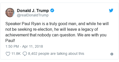 Twitter post by @realDonaldTrump: Speaker Paul Ryan is a truly good man, and while he will not be seeking re-election, he will leave a legacy of achievement that nobody can question. We are with you Paul!