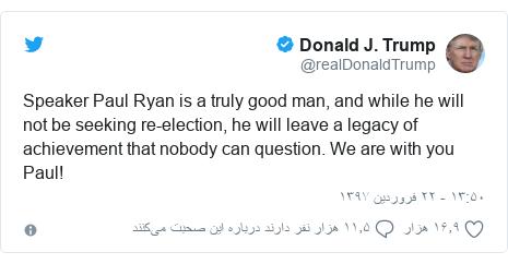 پست توییتر از @realDonaldTrump: Speaker Paul Ryan is a truly good man, and while he will not be seeking re-election, he will leave a legacy of achievement that nobody can question. We are with you Paul!